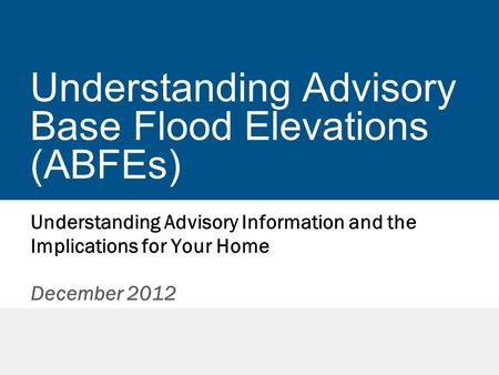 Understanding Advisory Base Flood Elevations (ABFEs) Understanding Advisory Information and the Implications for Your Home December 2012.