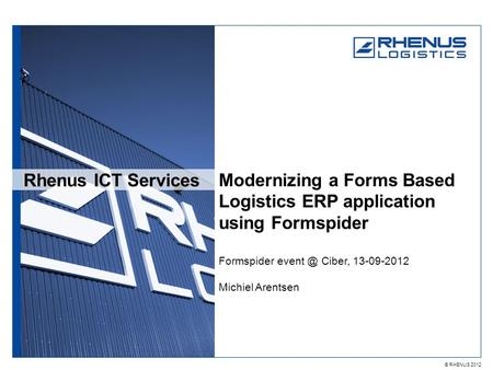 © RHENUS 2012 Rhenus ICT Services Modernizing a Forms Based Logistics ERP application using Formspider Formspider Ciber, 13-09-2012 Michiel Arentsen.
