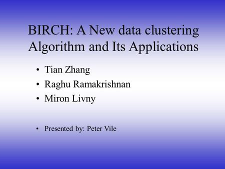 Tian Zhang Raghu Ramakrishnan Miron Livny Presented by: Peter Vile BIRCH: A New data clustering Algorithm and Its Applications.