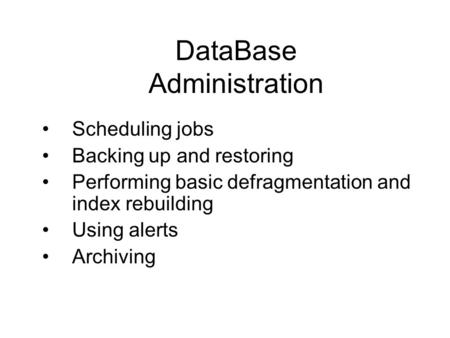 DataBase Administration Scheduling jobs Backing up and restoring Performing basic defragmentation and index rebuilding Using alerts Archiving.