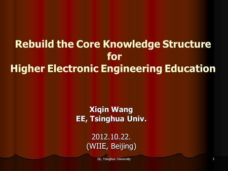 EE, Tsinghua University 1 Rebuild the Core Knowledge Structure for Higher Electronic Engineering Education Xiqin Wang EE, Tsinghua Univ. 2012.10.22. (WIIE,