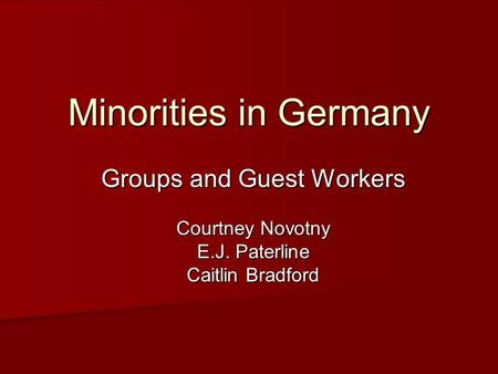 Minorities in Germany Groups and Guest Workers Courtney Novotny E.J. Paterline Caitlin Bradford.
