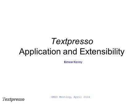 Textpresso Application and Extensibility Eimear Kenny GMOD Meeting, April 2004.