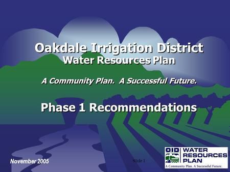 Slide 1 November 2005 Oakdale Irrigation District Water Resources Plan A Community Plan. A Successful Future. Phase 1 Recommendations Oakdale Irrigation.