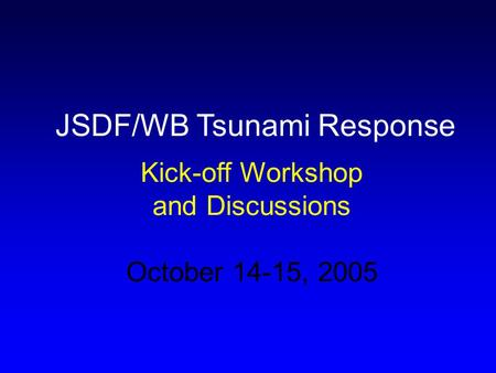 JSDF/WB Tsunami Response Kick-off Workshop and Discussions October 14-15, 2005.