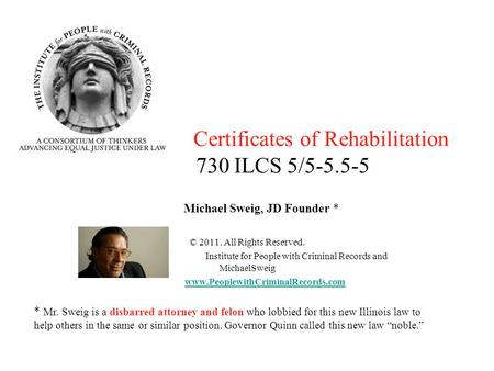 Certificates of Rehabilitation 730 ILCS 5/5-5.5-5 Michael Sweig, JD Founder * © 2011. All Rights Reserved. Institute for People with Criminal Records and.