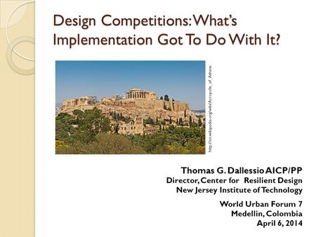 Design Competitions: What's Implementation Got To Do With It? Thomas G. Dallessio AICP/PP Director, Center for Resilient Design New Jersey Institute of.