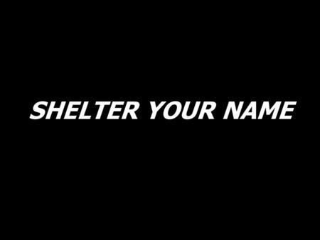 SHELTER YOUR NAME. You are all I am not. Oh, You are all that I am. Jesus. Break down these walls.