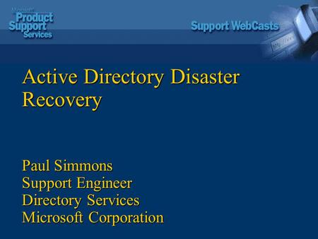 Active Directory Disaster Recovery Paul Simmons Support Engineer Directory Services Microsoft Corporation.