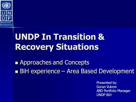 UNDP In Transition & Recovery Situations Approaches and Concepts Approaches and Concepts BiH experience – Area Based Development BiH experience – Area.
