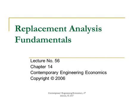 Contemporary Engineering Economics, 4 th edition, © 2007 Replacement Analysis Fundamentals Lecture No. 56 Chapter 14 Contemporary Engineering Economics.