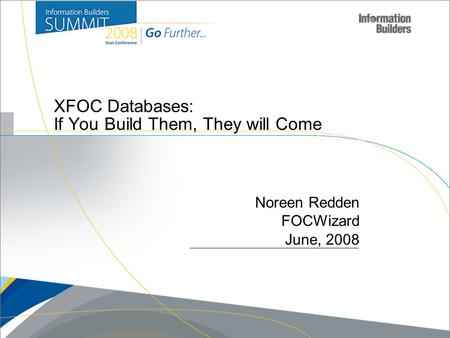 Copyright 2007, Information Builders. Slide 1 XFOC Databases: If You Build Them, They will Come Noreen Redden FOCWizard June, 2008.