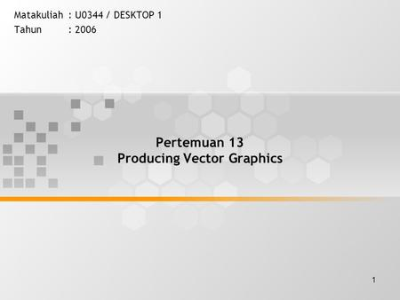 1 Pertemuan 13 Producing Vector Graphics Matakuliah: U0344 / DESKTOP 1 Tahun: 2006.