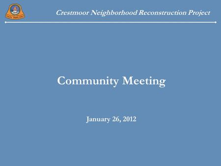 Crestmoor Neighborhood Reconstruction Project Community Meeting January 26, 2012.