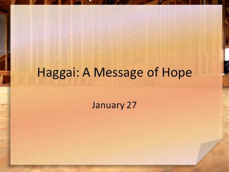 Haggai: A Message of Hope January 27. Admit it … What are some situations where you tend to procrastinate? Haggai confronts the people of Judah about.