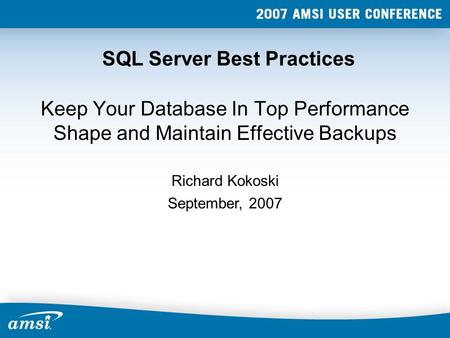 SQL Server Best Practices Keep Your Database In Top Performance Shape and Maintain Effective Backups September, 2007 Richard Kokoski.