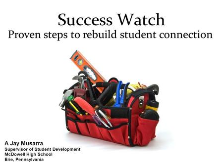 Success Watch Proven steps to rebuild student connection A Jay Musarra Supervisor of Student Development McDowell High School Erie, Pennsylvania.