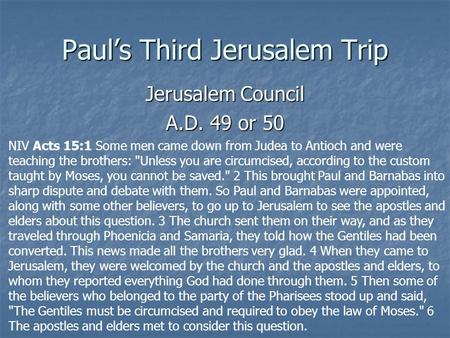Paul's Third Jerusalem Trip Jerusalem Council A.D. 49 or 50 NIV Acts 15:1 Some men came down from Judea to Antioch and were teaching the brothers: Unless.