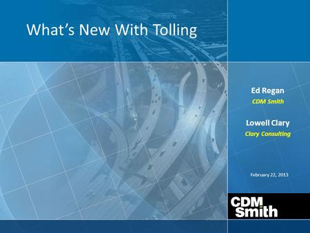 February 22, 2013 What's New With Tolling Ed Regan CDM Smith Lowell Clary Clary Consulting.