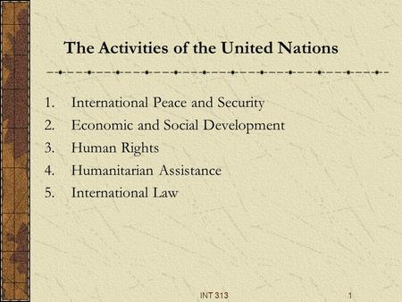 INT 3131 The Activities of the United Nations 1.International Peace and Security 2.Economic and Social Development 3.Human Rights 4.Humanitarian Assistance.