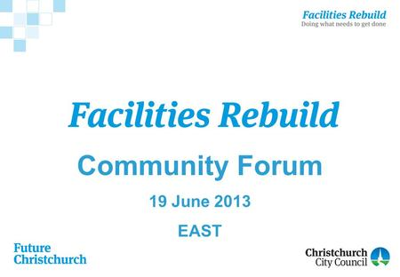 Community Forum 19 June 2013 EAST. Community Forum Agenda Welcome −Health and Safety Facilities Rebuild Programme –An overview of progress Forum –General.