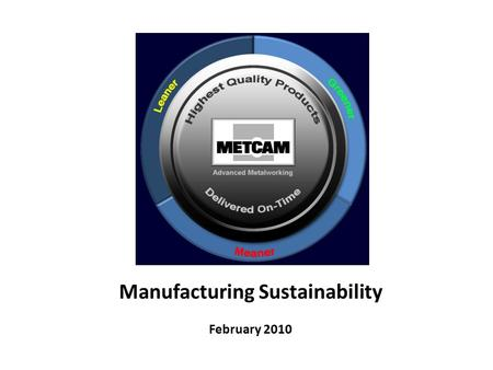 Manufacturing Sustainability February 2010. Equipment and Processes Metcam offers a broad range of advanced fabrication capabilities.