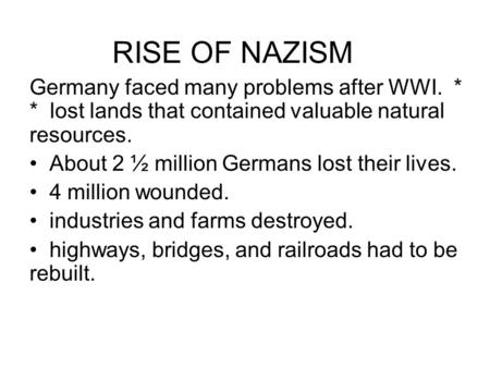 RISE OF NAZISM Germany faced many problems after WWI. * * lost lands that contained valuable natural resources. About 2 ½ million Germans lost their lives.