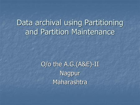 Data archival using Partitioning and Partition Maintenance O/o the A.G.(A&E)-II NagpurMaharashtra.