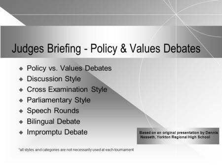Judges Briefing - Policy & Values Debates  Policy vs. Values Debates  Discussion Style  Cross Examination Style  Parliamentary Style  Speech Rounds.