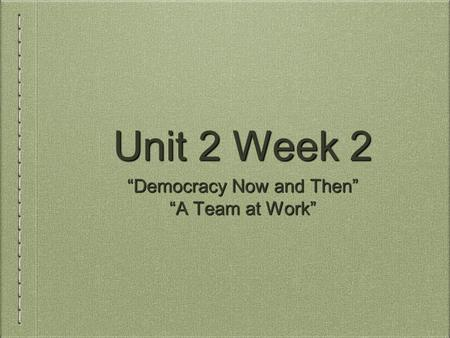 "Unit 2 Week 2 ""Democracy Now and Then"" ""A Team at Work"""