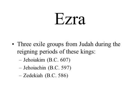 Ezra Three exile groups from Judah during the reigning periods of these kings: –Jehoiakim (B.C. 607) –Jehoiachin (B.C. 597) –Zedekiah (B.C. 586)