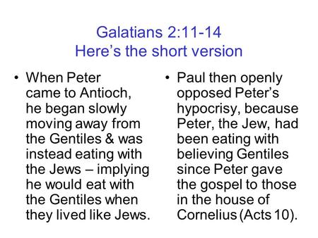 Galatians 2:11-14 Here's the short version When Peter came to Antioch, he began slowly moving away from the Gentiles & was instead eating with the Jews.