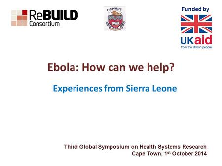 Funded by Ebola: How can we help? Experiences from Sierra Leone Third Global Symposium on Health Systems Research Cape Town, 1 st October 2014.
