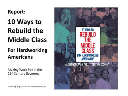 Report: 10 Ways to Rebuild the Middle Class For Hardworking Americans Making Work Pay in the 21 st Century Economy www.nelp.org/10WaysToRebuildMiddleClass.