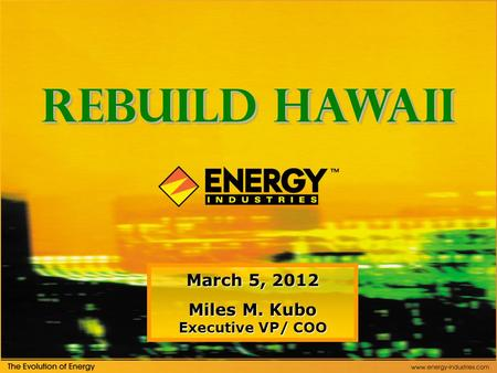 March 5, 2012 Miles M. Kubo Executive VP/ COO Rebuild Hawaii.