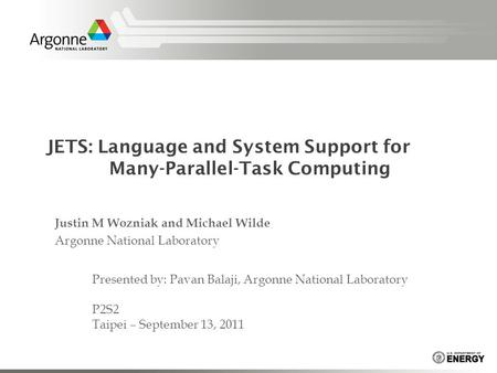 JETS: Language and System Support for Many-Parallel-Task Computing Justin M Wozniak and Michael Wilde Argonne National Laboratory Presented by: Pavan Balaji,