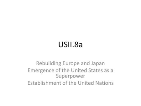 USII.8a Rebuilding Europe and Japan Emergence of the United States as a Superpower Establishment of the United Nations.