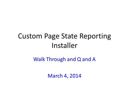 Custom Page State Reporting Installer Walk Through and Q and A March 4, 2014.