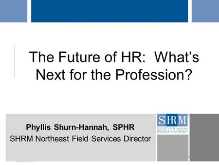 ©SHRM 2014 The Future of HR: What's Next for the Profession? Phyllis Shurn-Hannah, SPHR SHRM Northeast Field Services Director.