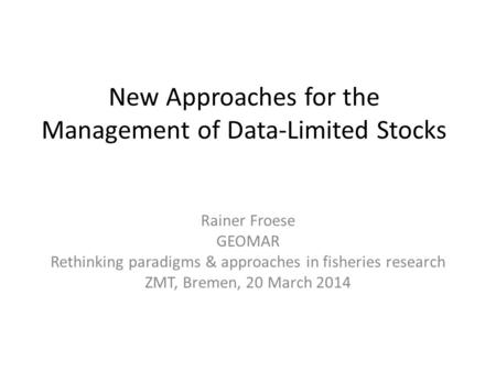 New Approaches for the Management of Data-Limited Stocks Rainer Froese GEOMAR Rethinking paradigms & approaches in fisheries research ZMT, Bremen, 20 March.