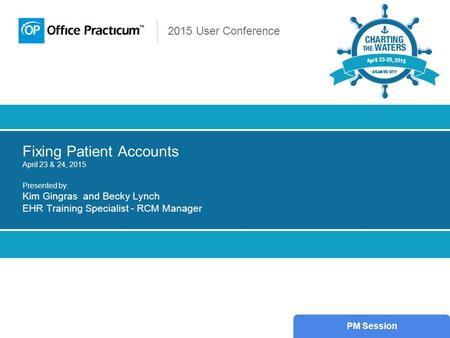 2015 User Conference Fixing Patient Accounts April 23 & 24, 2015 Presented by: Kim Gingras and Becky Lynch EHR Training Specialist - RCM Manager PM Session.
