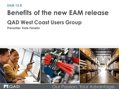 Benefits of the new EAM release QAD West Coast Users Group Presenter: Kate Fenello EAM 12.8.