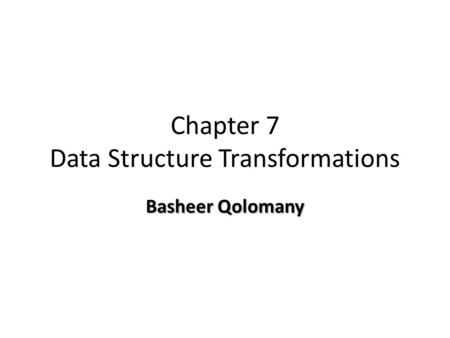 Chapter 7 Data Structure Transformations Basheer Qolomany.