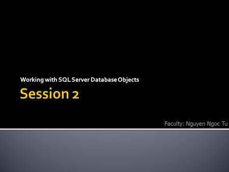 Working with SQL Server Database Objects Faculty: Nguyen Ngoc Tu.
