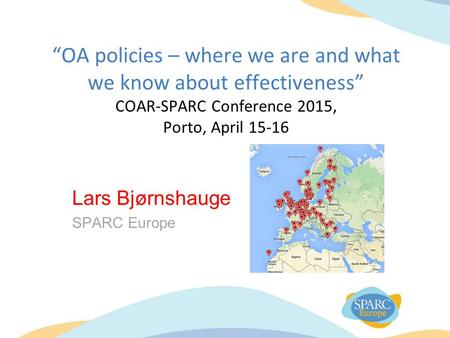 """OA policies – where we are and what we know about effectiveness"" COAR-SPARC Conference 2015, Porto, April 15-16 Lars Bjørnshauge SPARC Europe."