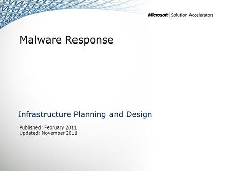 Malware Response Infrastructure Planning and Design Published: February 2011 Updated: November 2011.