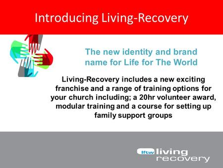 Introducing Living-Recovery The new identity and brand name for Life for The World Living-Recovery includes a new exciting franchise and a range of training.