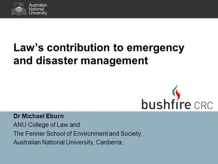 Law's contribution to emergency and disaster management Dr Michael Eburn ANU College of Law and The Fenner School of Environment and Society, Australian.