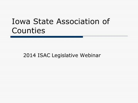 Iowa State Association of Counties 2014 ISAC Legislative Webinar.