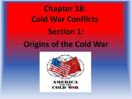Chapter 18: Cold War Conflicts Section 1: Origins of the Cold War.